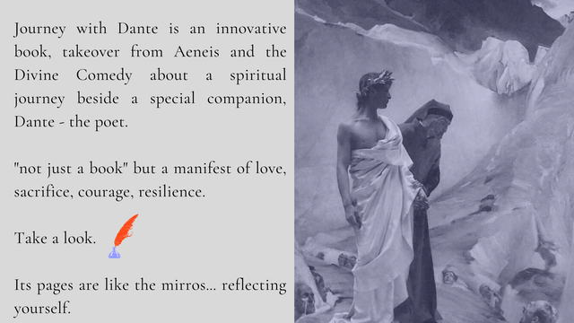 "Journey with Dante is an innovative book, takeover from Aeneis and the Divine Comedy about a spiritual journey beside a special companion, Dante - the poet. ""not just a book"" but a manifest of love, sacrifice, courage, resilience. Take a look. Its pages are like the mirros... reflecting yourself."