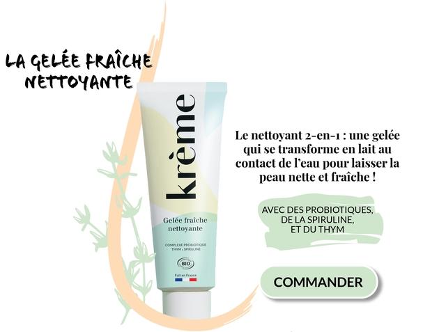 GELEE FRAICHE NETTOYANTE Le nettoyant 2-en-1 : une gelee qui se transforme en lait au contact de l'eau pour laisser la peau nette et fraiche ! AVEC DES PROBIOTIQUES, Gelee fraiche DE LA SPIRULINE, nettoyante ET DU THYM COMPLEXE PROBIOTIQUE THYM SPIRULINE BIO Fait en France COMMANDER
