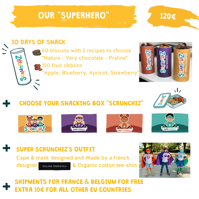 "OUR ""SUPERHERO"" 120 30 DAYS OF SNACK 60 biscuits with 2 recipes to choose ""Nature - Very chocolate - Praline"" 150 fruit ribbons ""Apple, Blueberry, Apricot, Strawberry"" + CHOOSE YOUR SNACKING BOX ""SCRUNCHIZ"" SCRUnCHiZ super ENERGIZ super GREENIZ super GOURMANDIZ SUPER SCRUNCHIZ'S OUTFIT Cape & mask designed and Made by a french designer CELINE CHRISTEA & Organic cotton tee-shirt SHIPMENTS FOR FRANCE & BELGIUM FOR FREE EXTRA FOR ALL OTHER EU COUNTRIES"
