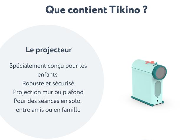 Que contient Tikino ? Le projecteur Specialement concu pour les enfants Robuste et securise Projection mur ou plafond Pour des seances en solo, entre amis ou en famile