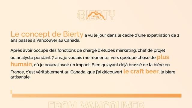 Le concept de Bierty a vu le jour dans le cadre d'une expatriation de 2 ans passes a Vancouver au Canada. Apres avoir occupe des fonctions de charge d'etudes marketing, chef de projet ou analyste pendant 7 ans, je voulais me reorienter vers quelque chose de plus humain, ou je pourrai avoir un impact. Bien qu'ayant deja brasse de la biere en France, c'est veritablement au Canada, que j'ai decouvert le craft beer, la biere artisanale
