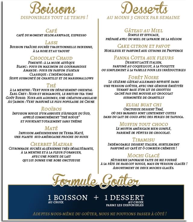 """Boissons Desserts DISPONIBLES TOUT LE TEMPS AU MOINS 3 CHOIX PAR SEMAINE CAFE GATEAU AU MIEL CAFE DUMOMENT SELON ARRIVAGE, EXPRESSO SIMPLE ET EFFICACE, PREPARE AVEC DU MIEL DE LAVANDE DE LA REGION LASSI BoIsson FRAICHE SUCREE TRA DITIONNELLE INDIENNE, CAKE CITRON ET PAVOT A LA ROSE ETAU YAOURT MOELLEUx ET PARFUME AUX CITRONS DE CHOCOLAT CHAUD PANNA COTTA AUX FLEURS PIMENTE A LA MODE AZTEQUE LACTE ITALIEN, BLANC: POUR UN MAXIMUM DE GOURMANDISE PARFUME AU COQUELICOT, A LA VIOLETTE AMANDE POUR UN PARFUM D'ANTAN SIMPLEMENT A LA VANILLE POUR LES IRREDUCTIBLES CLASSIQUE L'INDEMODABLE SERVI SURMONTE DE CHANTILLY ET DE MARSHMALLOWS FORET NOIRe CELEBRE GATEAU ALLEMAND REVISITE DANS THE UNE VERSION GOUTER, AVEC UNE GENOISE EMIETTEE A LA MENTHE: VERT POUR UN DEPAYSEMENT ORIENTAL TENANT BASE D'UN LIT DE GRIOTTES EARL GREY: NOIR ET BERGAMOTE, LE BRITISH TEA TIME CACHE PAR UNE MOUSSE AU CHOCOLAT RUSSE: NOIR AUX AGRUMES, UNE CREATION ANGLAISE SURMONTEE DE CHANTILLY AU JASMIN PARFUME LE PLUS POPULAIRE DE CHINE KLUAI BUAT CHI RooiBos ONCTUEUX DESSERT THal, INFUSION ROUGE D'UN ARBUSTE D'AFRIQUE DU SUD o0 DES BANANES SONT LENTEMENT CUITES APPELE COMMUNEMENT """"THE ROUGE"""" DANS DU LAIT DE AVEC DES PERLES DE TAPIOCA. ET POURTANT TOTALEMENI SANS THEINE MUFFIN TOUT CHOCO MATE MUFFIN AMERICAIN BIEN GONFLE, INFUSION AMERINDIENNE DE YERBA MaTE, PARSEME DE PEPITES DE CHOCOLAT. UNE PLANTE SUD-AMERICAINE PROCHE DU HOUX TIRAMISU CHERBET MAZHAR INDEMODABLE DESSERT ITALIEN, SUBTILEMENT CITRONNADE SUCREE ALGERIENNE TRES DESALTERANTE, PARFUME AU CAFE ET COMBIEN CREMEUX A LA MENTHE ETA LA FLEUR D'ORANGER, AVEC UNE POINTE DE LAIT M GLACE QUILU DONNE UNE ROBE ONCTUEUSE PATISSERIE JAPONAISE FAITE DE RIZ FOURRE A LA PATE DE HARICOT ROUGE, MAIS EN VERSION GLACEE ASsORTIMENT DE DEUX MOCHIS GLACES. I BOISSON DESSERT AU CHOIX AUCHOLX PARMI LES DISPONIBLES ADEPTES NOUS-MEME DU GOUTER NOUS NE POUVIONS PASSER A COTE"""