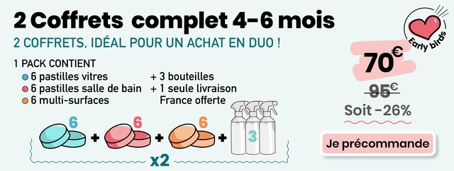2 Coffrets complet 4-6 mois 2 COFFRETS, IDEAL POUR UN ACHAT EN DUO y 1 PACK CONTIENT 70 6 pastilles vitres + 3 bouteilles 6 pastilles salle de bain + 1 seule livraison 95e 6 multi-surfaces France offerte Soit-26% + 3 Je precommande