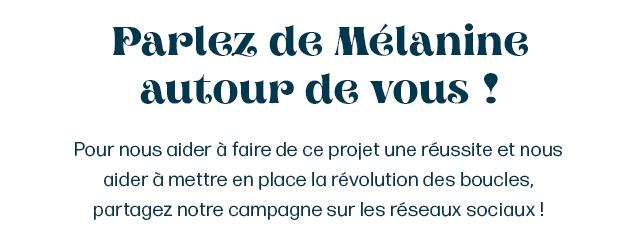 Parlez de Melanine autour de yous Pour nous aider a faire de ce projet une reussite et nous aider a mettre en place la revolution des boucles, partagez notre campagne sur les reseaux sociqux