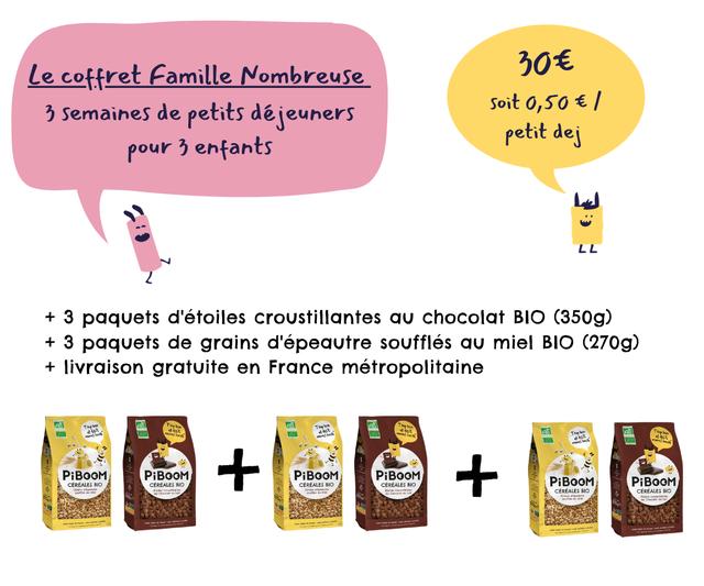 Le coffret Famille Nombreuse semaines de petits dejeuners Soit 0,50/ petit dei pour 3 enfants LL + 3 paquets d'etoiles croustillantes chocolat BIO (350g) + 3 paquets de grains d'epeautre souffles miel BIO (270g) + livraison gratuite en France metropolitaine PiBOOM PiBOOM PiBOOM PiBOOM CEREALES BIO CEREALES BIO CEREALES BIO CEREALES BIO PiBOOM PiBOOM CEREALES BIO CEREALES BIO