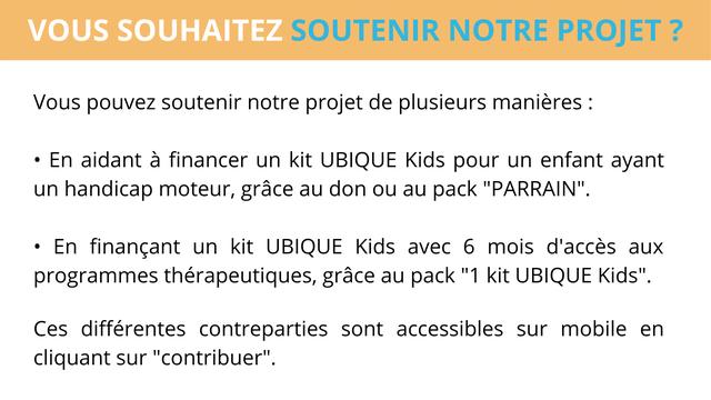"""VOUS SOUHAITEZ SOUTENIR NOTRE PROJET Vous pouvez soutenir notre projet de plusieurs manieres En aidant a financer un kit UBIQUE Kids pour un enfant ayant un handicap moteur, grace au don ou au pack """"PARRAIN"""". En financant un kit UBIQUE Kids avec 6 mois d'acces aux programmes therapeutiques, grace au pack """"1 kit UBIQUE Kids"""" Ces differentes contreparties sont accessibles sur mobile en cliquant sur """"contribuer""""."""