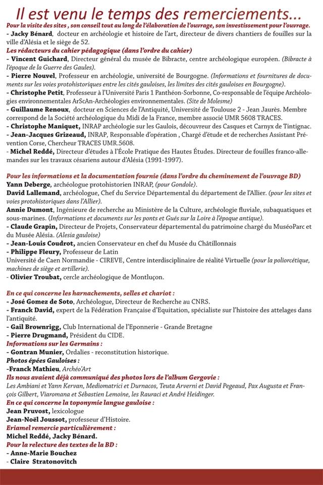 1/ est venu le temps des remerciements Pour la visite des sites, son conseil tout au long de P'elaboration de T'ouvrage, son investissement pour T'ouvrage. Jacky Benard, docteur en archeologie et histoire de T'art, directeur de divers chantiers de fouilles sur la ville d'Alesia et le siege de 52. Les redacteurs du cahier pedagogique (dans T'ordre du cahier) Vincent Guichard, Directeur general du musee de Bibracte, centre archeologique europeen. (Bibracte a l'epoque de la Guerre des Gaules). Pierre Nouvel, Professeur en archeologie, universite de Bourgogne. (Informations et fournitures de docu- ments sur les voies protohistoriques entre les cites gauloises, les limites des cites gauloises en Bourgogne). Christophe Petit Professeur a IUniversite Paris 1 Pantheon-Sorbonne, Co-responsable de T'equipe Archeolo- gies environnementales ArScAn-Archeologies environnementales. (Site de Molesme) Guillaume Renoux docteur en Sciences de IAntiquite, Universite de Toulouse 2 Jean Jaures. Membre correspond de la Societe archeologique du Midi de la France, membre associe UMR 5608 TRACES. Christophe Maniquet, INRAP archeologie sur les Gaulois, decouvreur des Casques et Carnyx de Tintignac. - Jean-Jacques Grizeaud, INRAP Responsable d'operation Charge d'etude et de recherches Assistant Pre- vention Corse, Chercheur TRACES UMR.5608 Michel Redde, Directeur d'etudes a T'Ecole Pratique des Hautes Etudes. Directeur de fouilles franco-alle- mandes sur les travaux cesariens autour d'Alesia (1991-1997). Pour les informations et la documentation fournie (dans P'ordre du cheminement de T'ouvrage BD) Yann Deberge, archeologue protohistorien INRAP, (pour Gondole). David Lallemand archeologue, Chef du Service Departemental du departement de T'Allier. (pour les sites et voies protohistoriques dans T'Allier). Annie Dumont, Ingenieure de recherche au Ministere de la Culture, archeologie fluviale, subaquatiques et sous-marines. (Informations et documents sur les ponts et Gues sur la Loire lepoque anti