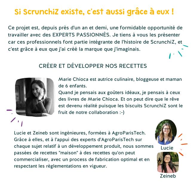 """Si Scrunchiz existe, c'est aussi grace a Ce projet est, depuis pres d'un an et demi, une formidable opportunite de travailler avec des EXPERTS PASSIONNES. Je tiens a vous les presenter car ces professionnels font partie integrante de I'histoire de Scrunchiz, et c'est grace a eux que j'ai cree la marque que j'imaginais. CREER ET DEVELOPPER NOS RECETTES Marie Chioca est autrice culinaire, bloggeuse et maman de 6 enfants. Quand je pensais aux gouters ideaux, je pensais a ceux des livres de Marie Chioca. Et on peut dire que le reve est devenu realite puisque les biscuits Scrunchiz sont le fruit de notre collaboration :-) Lucie et Zeineb sont ingenieures, formees a AgroParisTech Grace a elles, et a I'appui des experts d'AgroParisTect sur chaque sujet relatif a un developpement produit, nous sommes Lucie passees de recettes """"maison"""" a des recettes qu'on peut commercialiser, avec un process de fabrication optimal et en respectant les reglementations en vigueur. Zeineb"""