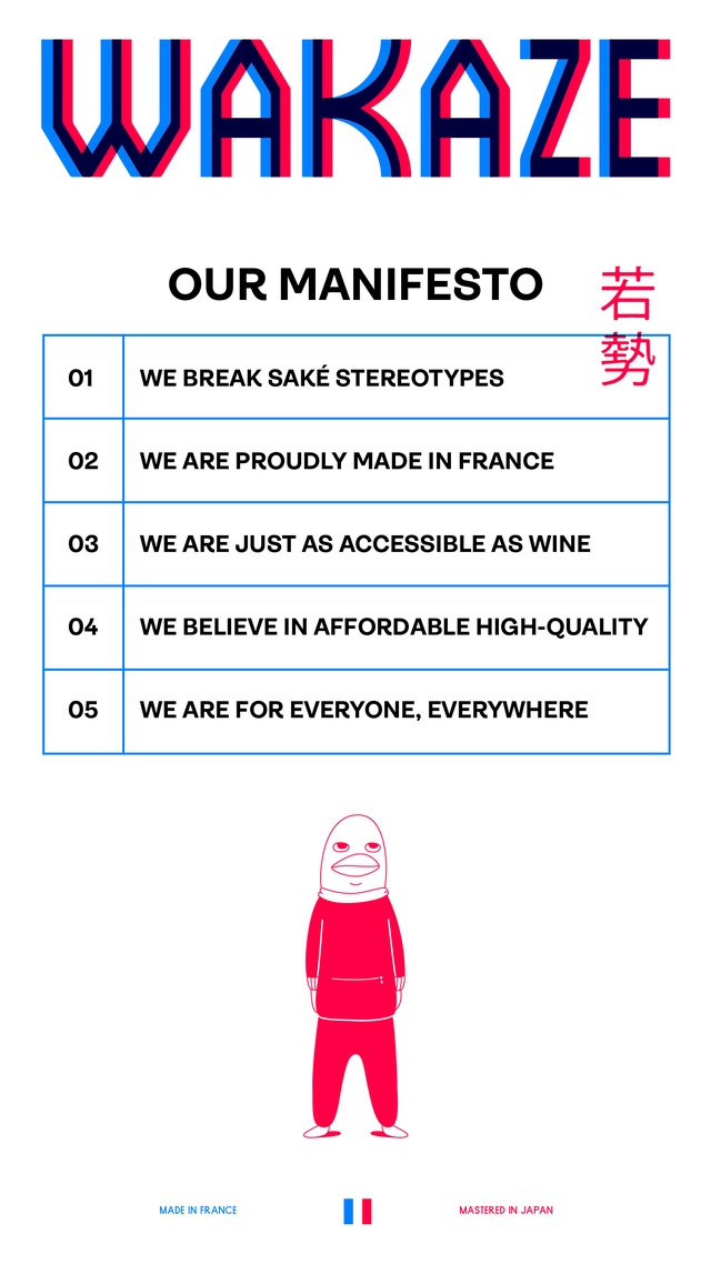 WAKAZ WA OUR MANIFESTO 01 WE BREAK SAKE STEREOTYPES 02 WE ARE PROUDLY MADE IN FRANCE 03 WE ARE JUST AS ACCESSIBLE AS WINE 04 WE BELIEVE IN AFFORDABLE HIGH-QUALITY 05 WE ARE FOR EVERYONE, EVERYWHERE MADE IN FRANCE MASTERED IN JAPAN