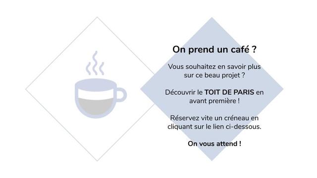 On prend un cafe ? Vous souhaitez en savoir plus sur ce beau projet Decouvrir le TOIT DE PARIS en avant premiere Reservez vite un creneau en cliquant sur le lien ci-dessous. On vous attend