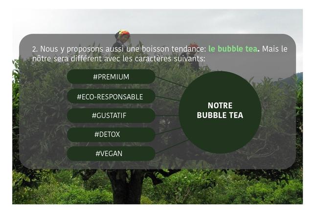 2. Nous y proposons aussi une boisson tendance: le bubble tea. Mais le notre sera different avec les caracteres suivants: #PREMIUM #ECO-RESPONSABLE NOTRE #GUSTATIF BUBBLE TEA #DETOX #VEGAN