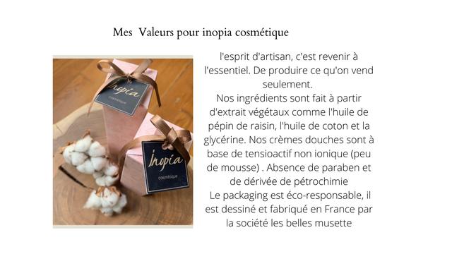 Mes Valeurs pour inopia cosmetique l'esprit d'artisan, C'est revenir a I'essentiel. De produire ce qu'on vend seulement. Nos ingredients sont fait a partir d'extrait vegetaux comme I'huile de pepin de raisin, I'huile de coton et la glycerine. Nos cremes douches sont a base de tensioactif non ionique (peu de mousse) Absence de paraben et cosmetique de derivee de petrochimie Le packaging est eco-responsable, il est dessine et fabrique en France par la societe les belles musette