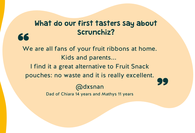 What do our first tasters say about Scrunchiz? 66 We are all fans of your fruit ribbons at home. Kids and parents. find it a great alternative to Fruit Snack pouches: no waste and it is really excellent. @dxsnan Dad of Chiara 14 years and Mathys 11 years