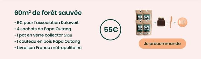 80m2 de foret sauvee pour I'association Kalaweit + + + 4 sachets de Papa Outang 580 1 pot en verre collector (VIDE) 1 couteau en bois Papa Outang Je precommande Livraison France metropolitaine