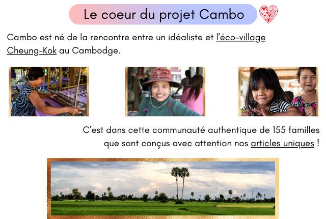 Le coeur du projet Cambo Cambo est ne de la rencontre entre un idealiste et l'eco-village Cheung-Kok Cambodge. C'est dans cette communaute authentique de 155 familles que sont congus avec attention nos articles uniques