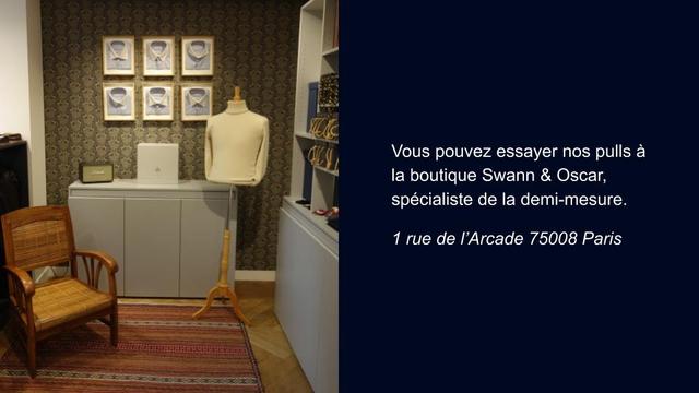 Vous pouvez essayer nos pulls a la boutique Swann & Oscar, specialiste de la demi-mesure. rue de I'Arcade 75008 Paris