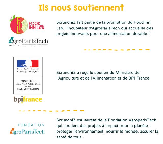 nous Soutiennent FOOD Scrunchiz fait partie de la promotion du Food'Inn INN LA LAB Lab, I'incubateur d'AgroParisTech qui accueille des projets innovants pour une alimentation durable ! Agro ParisTech INSTITUTI SCIENCES TINDUSTRES ETDE CENVRONNEMENT Liberte Egalite Fraternite REPUBLIQUE FRANCAISE Scrunchiz a recu le soutien du Ministere de I'Agriculture et de I'Alimentation et de BPI France. MINISTERE DE L'AGRICULTURE ET DE L'ALIMENTATION bpifrance Scrunchiz est laureat de la Fondation Agroparis Tech FONDATION qui soutient des projets a impact pour la planete AgroParisTec proteger I'environnement, nourrir le monde, assurer la sante de tous.