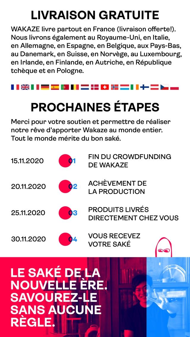 LIVRAISON GRATUITE WAKAZE livre partout en France (livraison offerte!). Nous livrons au Royaume-Uni, en Italie, en Allemagne, en Espagne, en Belgique, aux Pays-Bas, au Danemark, en Suisse, en Norvege, au Luxembourg, en Irlande, en Finlande, en Autriche, en Republique tcheque et en Pologne. PROCHAINES ETAPES Merci pour votre soutien et permettre de realiser notre reve d'apporter Wakaze au monde entier. Tout monde merite du bon sake. FIN DU CROWDFUNDING 15.11.2020 01 DE WAKAZE ACHEVEMENT DE 20.11.2020 02 LA PRODUCTION PRODUITS LIVRES 25.11.2020 03 DIRECTEMENT CHEZ VOUS 30.11.2020 VOUS RECEVEZ 04 VOTRE SAKE LE SAKE DE A NOUVELLE E ERE SAVOUREZ-LE SANS AUCUNE REGLE
