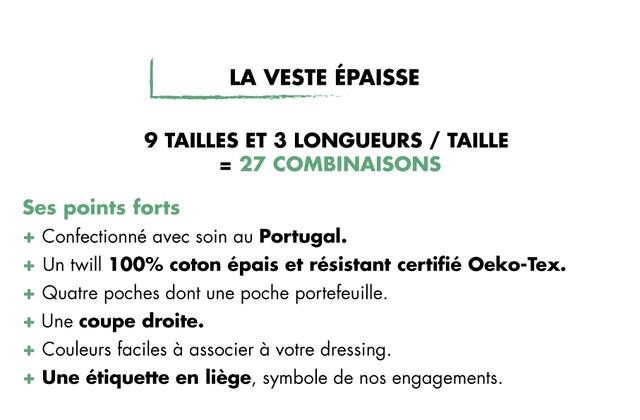 LA VESTE EPAISSE 9 TAILLES ET 3 LONGUEURS / TAILLE 27 COMBINAISONS Ses points forts + Confectionne avec soin Portugal. + Un twill 100% coton epais et resistant certifie Oeko-Tex. + Quatre poches dont une poche portefeuille. + Une coupe droite. + Couleurs faciles a associer a votre dressing + Une etiquette en liege, symbole de nos engagements.