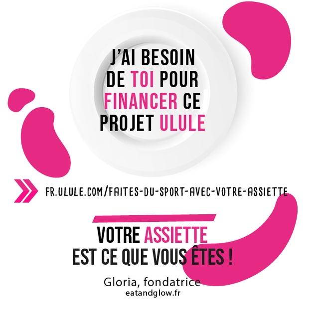 BESOIN DE TOI POUR FINANCER CE PROJET ULULE VOTRE ASSIETTE EST CE QUE VOUS ETES ! Gloria, fondatrice eatandglow.fr