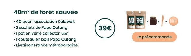 50m2 de foret sauvee . pour T'association Kalaweit ouang + + 2 sachets de Papa Outang 1 pot en verre collector (VIDE) couteau en bois Papa Outang Je precommande Livraison France metropolitaine