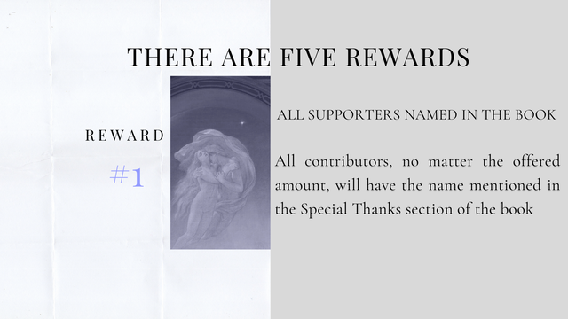 THERE ARE FIVE REWARDS ALL SUPPORTERS NAMED IN THE BOOK REWARD All contributors, no matter the offered 1 amount, will have the name mentioned in the Special Thanks section of the book