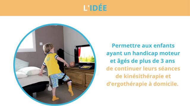 L'IDEE Permettre aux enfants ayant un handicap moteur et ages de plus de 3 ans de continuer leurs seances de kinesitherapie et d'ergotherapie a domicile.