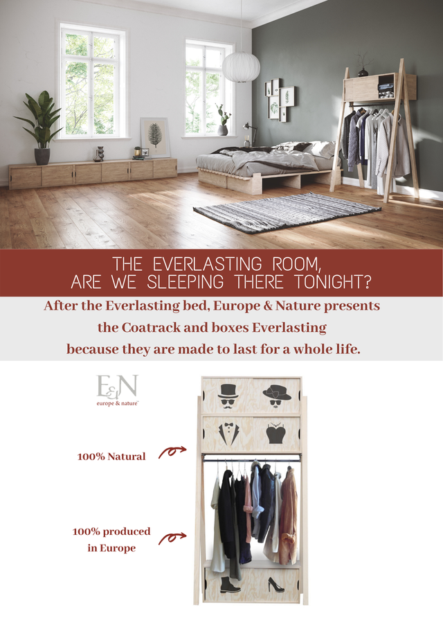 THE EVERLASTING ROOM ARE WE SLEEPING THERE TONIGHT? After the Everlasting bed, Europe & Nature presents the Coatrack and boxes Everlasting because they are made to last for a whole life. EN europe & nature D 100% Natural 100% produced in Europe