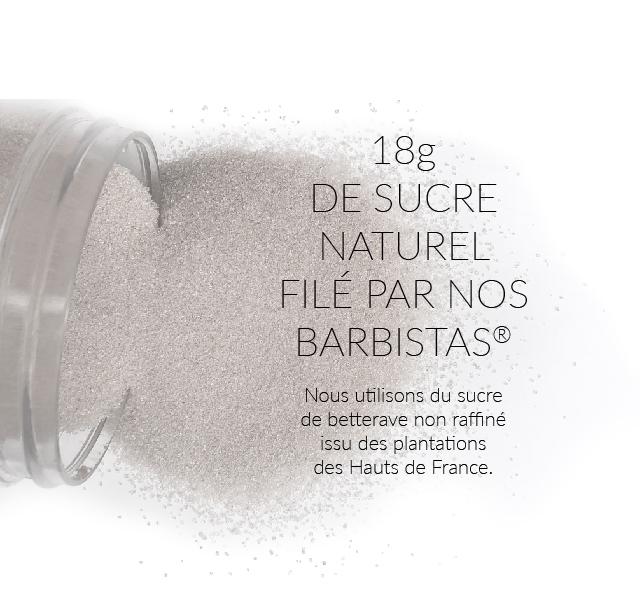 18g DE SUCRE NATUREL FILE PAR NOS BARBISTAS Nous utilisons du sucre de betterave non raffine issu des plantations des Hauts de France.