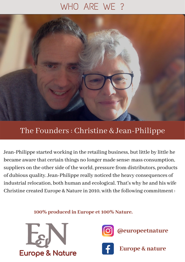 WHO ARE WE The Founders : Christine Jean-Philippe Jean-Philippe started working in the retailing business, but little by little he became aware that certain things no longer made sense: mass consumption, suppliers on the other side of the world, pressure from distributors, products of dubious quality. Jean-Philippe really noticed the heavy consequences of industrial relocation, both human and ecological. That's why he and his wife Christine created Europe & Nature in 2010, with the following commitment: 100% produced in Europe et 100% Nature. EN @europeetnature f Europe & nature Europe & Nature