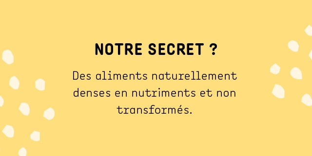 NOTRE SECRET ? Des aliments naturellement denses en nutriments et non transformes.