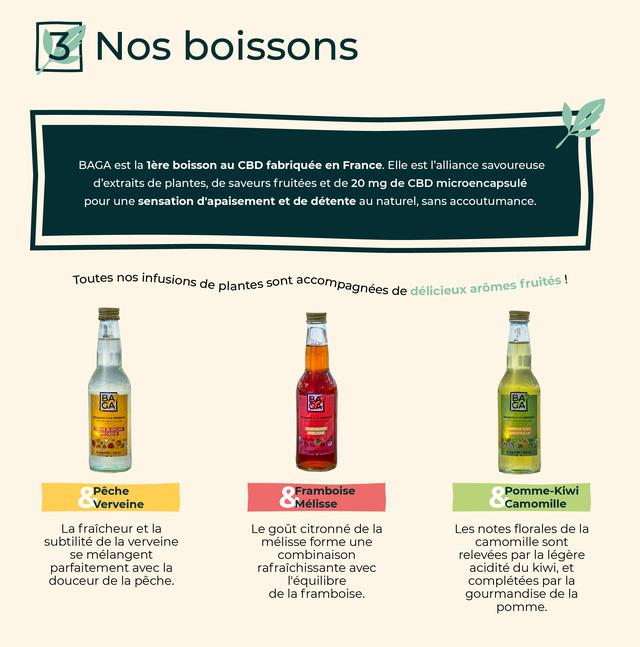 3 Nos boissons BAGA est la lere boisson au CBD fabriquee en France. EIle est I'alliance savoureuse d'extraits de plantes, de saveurs fruitees et de 20 mg de CBD microencapsule pour une sensation d'apaisement et de detente au naturel, sans accoutumance. Toutes nos infusions de plantes sont accompagnees de delicieux aromes fruites BA BA BA GA GA Peche Framboise Pomme-Kiwi Verveine Melisse Camomille La fraicheur et la Le gout citronne de la Les notes florales de la subtilite de la verveine melisse forme une camomille sont se melangent combinaison relevees par la legere parfaitement avec la rafraichissante avec acidite du kiwi, et douceur de la peche. I'equilibre completees par la de la framboise. gourmandise de la pomme.