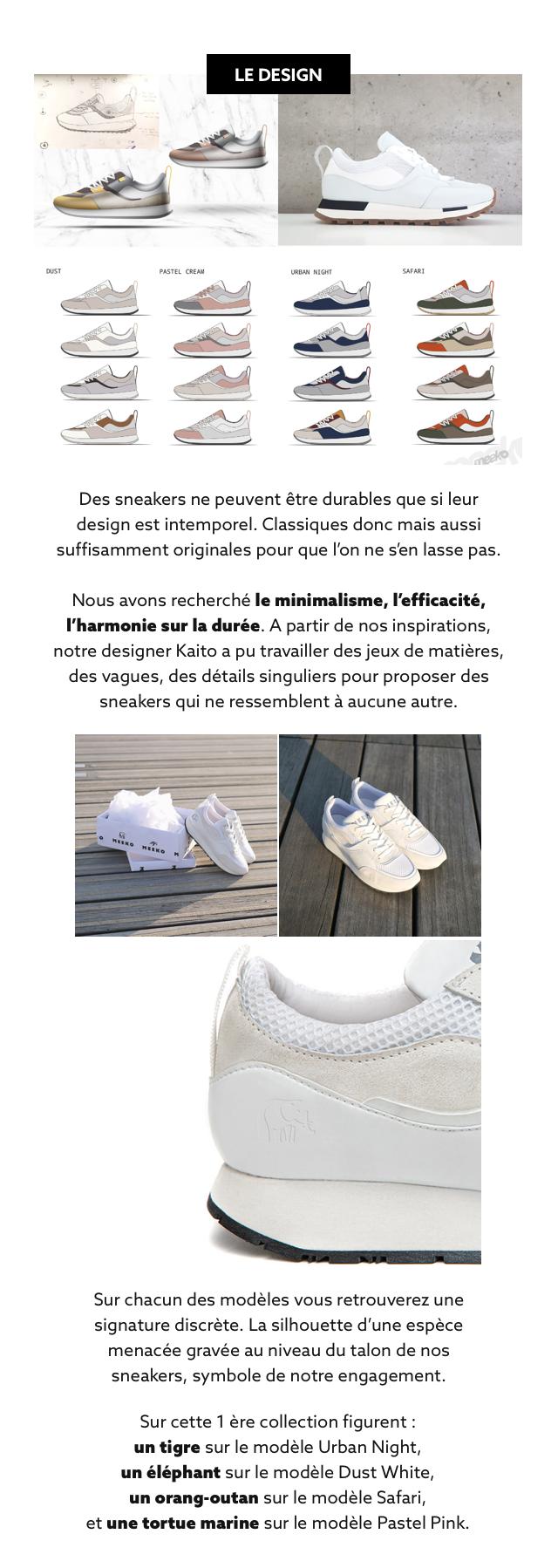 LE DESIGN DUST PASTEL CREAM URBAN NIGHT SAFARI Des sneakers ne peuvent etre durables que si leur design est intemporel. Classiques donc mais aussi suffisamment originales pour que I'on ne s'en lasse pas. Nous avons recherche le minimalisme, l'efficacite, I'harmonie sur la duree. A partir de nos inspirations, notre designer Kaito a pu travailler des jeux de matieres, des vagues, des details singuliers pour proposer des sneakers qui ne ressemblent a aucune autre. Sur chacun des modeles vous retrouverez une signature discrete. La silhouette d'une espece menacee gravee au niveau du talon de nos sneakers, symbole de notre engagement. Sur cette 1 ere collection figurent : un tigre sur le modele Urban Night, un elephant sur le modele Dust White, un orang-outan sur le modele Safari, et une tortue marine sur le modele Pastel Pink.