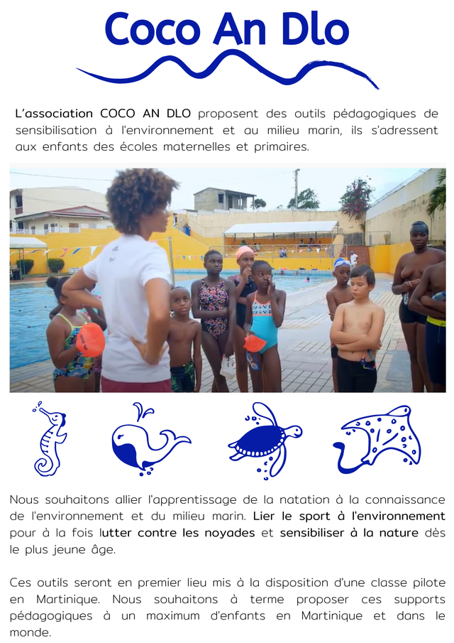 Coco An Dlo L'association COCO AN DLO proposent des outils pedagogiques de sensibilisation a I'environnement et au milieu marin, ils S'adressent aux enfants des ecoles maternelles et primaires. Nous souhaitons allier l'apprentissage de la natation a la connaissance de I'environnement et du milieu marin. Lier le sport a I'environnement pour a la fois lutter contre les noyades et sensibiliser a la nature des le plus jeune age. Ces outils seront en premier lieu mis a la disposition d'une classe pilote en Martinique. Nous souhaitons a terme proposer ces supports pedagogiques a un maximum d'enfants en Martinique et dans le monde.