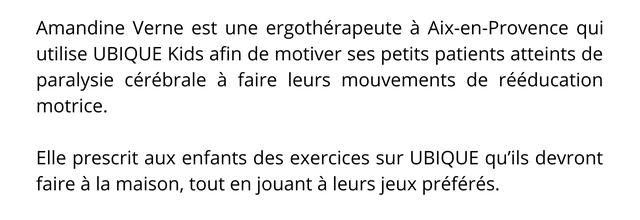 Amandine Verne est une ergotherapeute a Aix-en-Provence qui utilise UBIQUE Kids afin de motiver ses petits patients atteints de paralysie cerebrale a faire leurs mouvements de reeducation motrice. Elle prescrit aux enfants des exercices sur UBIQUE qu'ils devront faire a la maison, tout en jouant a leurs jeux preferes.