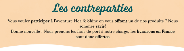 Les contreparties Vous vouler participer a l'aventure Hoa & Shine en vous offrant un de nos produits ? Nous sommes ravis! Bonne nouvelle Nous prenons les frais de port a notre charge, les livraisons en France sont donc offertes