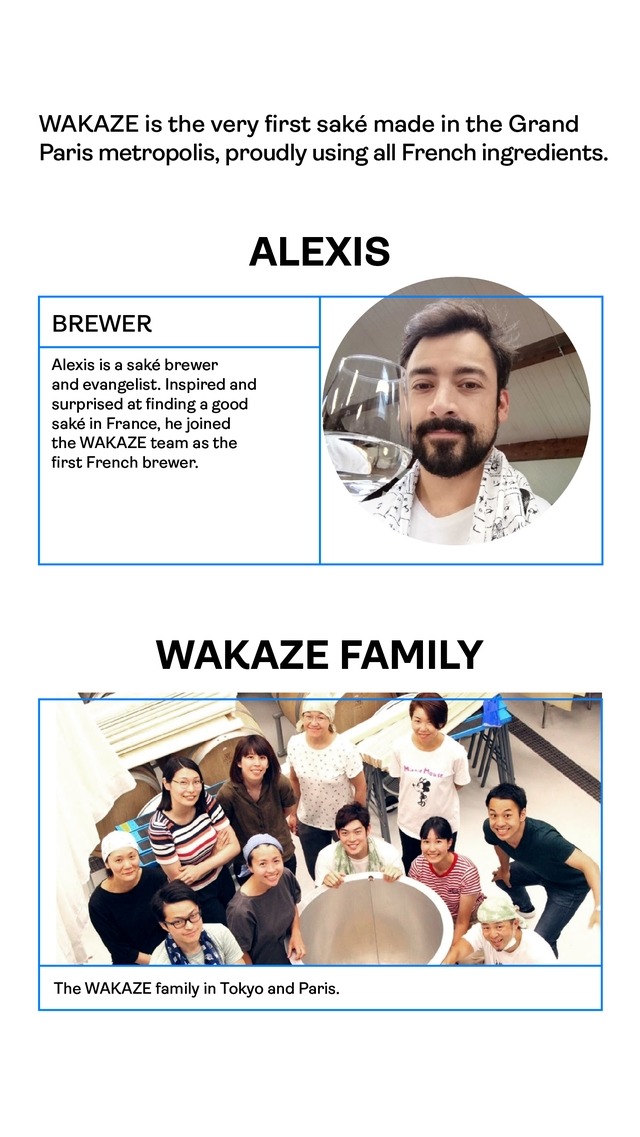 WAKAZE is the very first sake made in the Grand Paris metropolis, proudly using all French ingredients. ALEXIS BREWER Alexis is a sake brewer and evangelist. Inspired and surprised at finding a good sake in France, he joined the WAKAZE team as the first French brewer. WAKAZE FAMILY The WAKAZE family in Tokyo and Paris.