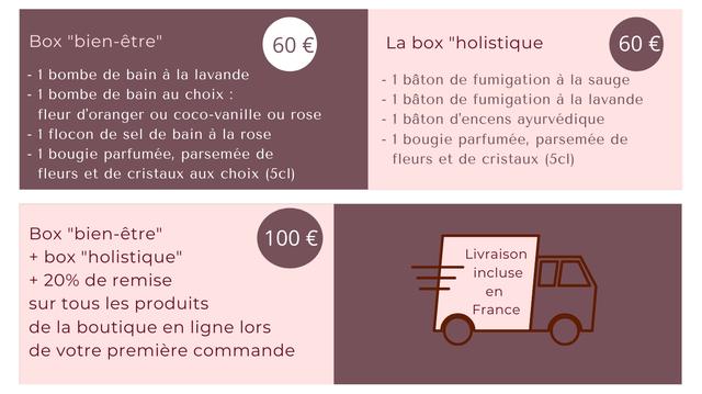 """Box """"bien-etre"""" 60 E La box """"holistique 60 E 1 bombe de bain a la lavande - 1 baton de fumigation a la sauge 1 bombe de bain au choix baton de fumigation a la lavande fleur d'oranger ou coco-vanille ou rose - 1 baton d'encens ayurvedique 1 flocon de sel de bain a la rose - 1 bougie parfumee, parsemee de 1 bougie parfumee, parsemee de fleurs et de cristaux (5cl) fleurs et de cristaux aux choix (5cI) Box """"bien-etre"""" 100 + box """"holistique"""" Livraison + 20% de remise incluse en sur tous les produits France de la boutique en ligne lors de votre premiere commande"""