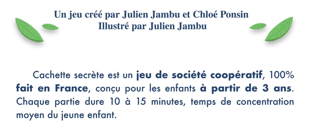 Un jeu cree par Julien Jambu et Chloe Ponsin Illustre par Julien Jambu Cachette secrete est un jeu de societe cooperatif, 100% fait en France, concu pour les enfants a partir de 3 ans. Chaque partie dure 10 a 15 minutes, temps de concentration moyen du jeune enfant.