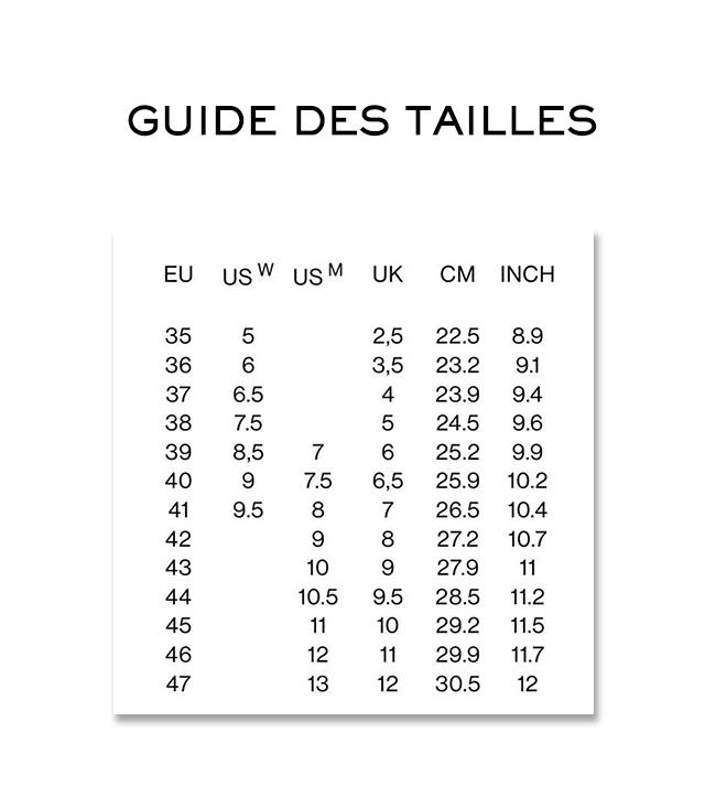 GUIDE DES TAILLES EU US W US M UK CM INCH 35 5 2,5 22.5 8.9 36 6 3,5 23.2 9.1 37 6.5 4 23.9 9.4 38 7.5 5 24.5 9.6 39 8,5 7 6 25.2 9.9 40 9 7.5 6,5 25.9 10.2 41 9.5 8 7 26.5 10.4 42 9 8 27.2 10.7 43 10 9 27.9 11 44 10.5 9.5 28.5 11.2 45 11 10 29.2 11.5 46 12 11 29.9 11.7 13 12 30.5 12