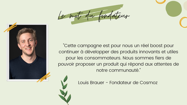 """fondateur """"Cette campagne est pour nous un reel boost pour continuer a developper des produits innovants et utiles pour les consommateurs. Nous sommes fiers de pouvoir proposer un produit qui repond aux attentes de notre communaute."""" Louis Brauer - Fondateur de Cosmoz"""