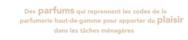 Des parfums qui reprennent les codes de la parfumerie haut-de-gamme pour apporter du plaisir dans les taches menageres