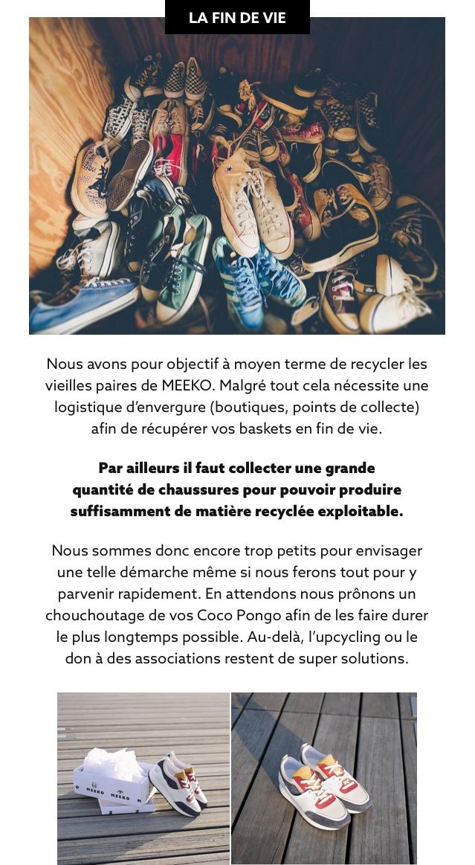 LA FIN DE VIE Nous avons pour objectif a moyen terme de recycler les vieilles paires de MEEKO. Malgre tout cela necessite une logistique d'envergure (boutiques, points de collecte) afin de recuperer VOS baskets en fin de vie. Par ailleurs il faut collecter une grande quantite de chaussures pour pouvoir produire suffisamment de matiere recyclee exploitable. Nous sommes donc encore trop petits pour envisager une telle demarche meme si nous ferons tout pour y parvenir rapidement. En attendons nous pronons un chouchoutage de VOS Coco Pongo afin de les faire durer le plus longtemps possible. Au-dela, l'upcycling ou le don a des associations restent de super solutions.