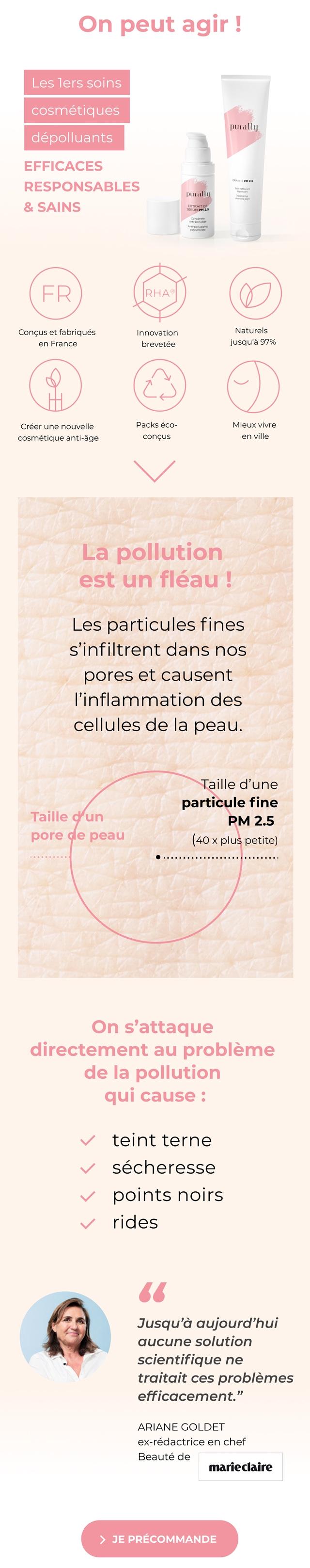 """On peut agir ! Les lers soins cosmetiques purally depolluants EFFICACES RESPONSABLES purally & SAINS FR RHA Concus et fabriques Innovation Naturels en France brevetee jusqu'a 97% Creer une nouvelle Packs eco- Mieux vivre cosmetique anti-age concus en ville La pollution est un fleau ! Les particules fines s'infiltrent dans nos pores et causent des cellules de la peau. Taille d'une particule fine Taille d un PM 2.5 pore de peau (40 X plus petite) On s'attaque directement au probleme de la pollution qui cause teint terne secheresse points noirs rides Jusqu'a aujourd'hui aucune solution scientifique ne traitait ces problemes efficacement."""" ARIANE GOLDET ex-redactrice en chef Beaute de marieclaire > JE PRECOMMANDE"""