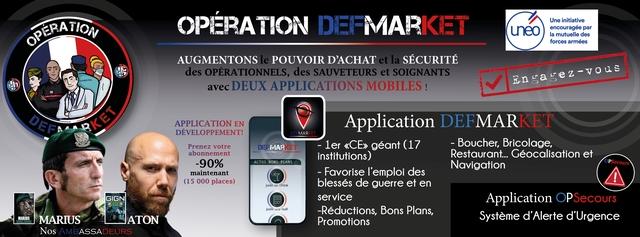 OPERATION FMAR KET Une initiative ERATION uneo encouragee par la mutuelle des forces armees AUGMENTONS le POUVOIR D'ACHAT et la SECURITE des OPERATIONNELS, des SAUVETEURS et SOIGNANTS ARMERIE avec DEUX APPLICATIONS MOBILES ! APPLICATION EN Application DEFMAR KET DEVELOPPEMENT! DEFMARKE MAR KET Prenez votre DE MAR KET - ler geant (17 - Boucher, Bricolage, abonnement institutions) Restaurant... Geocalisation et -90% ACTUS BONS PLANS Navigation PSecours maintenant - Favorise des (15 000 places) juste un Drink blesses de guerre et en GIGN service Application OPSecours juste une nuit -Reductions, Bons Plans, MARIUS MARIUS ATON Promotions Systeme d'Alerte d'Urgence Nos AMBASSADEURS