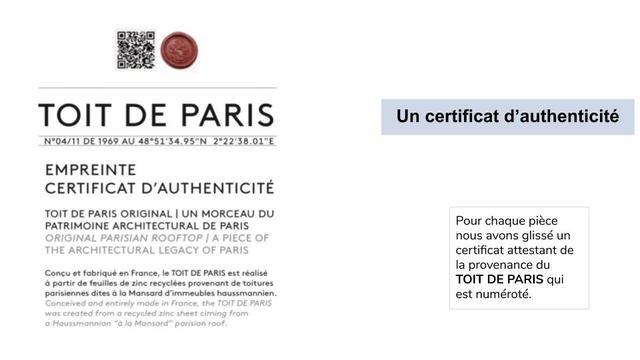 """TOIT DE PARIS Un certificat d'authenticite N'04/11 DE 1969 AU 48""""51'34.95""""N 222'38.01""""E EMPREINTE CERTIFICAT D'AUTHENTICITE TOIT DE PARIS ORIGINAL I UN MORCEAU DU PATRIMOINE ARCHITECTURAL DE PARIS Pour chaque piece ORIGINAL PARISIAN ROOFTOP A PIECE OF nous avons glisse un THE ARCHITECTURAL LEGACY OF PARIS certificat attestant de la provenance du Concu et fobrique en France, le TOIT DE PARIS est reolise partir de feuilles de zinc recyclees provenont de toitures TOIT DE PARIS qui parisiennes dites lo Mansard d'immeubles haussmannien. est numerote. Conceived and entirely mode in France, the TOIT DE PARIS was created from recycled zinc sheet ciming from Haussmannian """"o Mansard"""" parisian roof."""