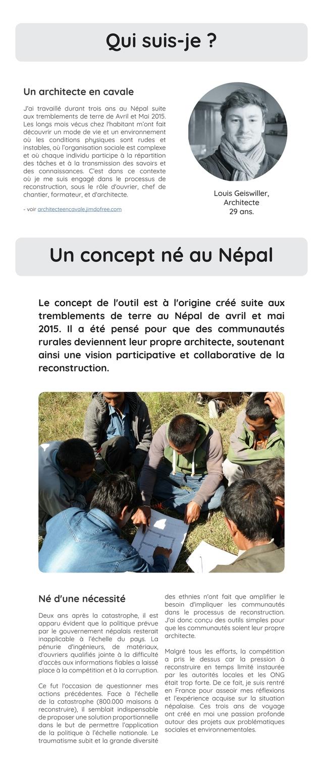 Qui suis-je ? Un architecte en cavale J'ai travaille durant trois ans Nepal suite tremblements de terre de Avril et Mai 2015. Les longs mois vecus chez I'habitant m'ont fait decouvrir un mode de vie et un environnement les conditions physiques sont rudes et instables, l'organisation sociale est complexe et chaque individu participe a la repartition des taches et a la transmission des savoirs et des connaissances. C'est dans ce contexte je me suis engage dans le processus de reconstruction, SOUS le role d'ouvrier, chef de chantier, formateur et d'architecte. Louis Geiswiller, Architecte voir architecteencavalejimdofree.com 29 ans. Un concept ne Nepal Le concept de I'outil est a I'origine cree suite aux tremblements de terre au Nepal de avril et mai 2015. II a ete pense pour que des communautes rurales deviennent leur propre architecte, soutenant ainsi une vision participative et collaborative de la reconstruction. Ne d'une necessite des ethnies n'ont fait que amplifier le besoin d'impliquer les communautes Deux ans apres la catastrophe, il est dans le processus de reconstruction. apparu evident que la politique prevue J'ai donc concu des outils simples pour par le gouvernement nepalais resterait que les communautes soient leur propre inapplicable a I'echelle du pays. La architecte. penurie d'ingenieurs, de materiaux d'ouvriers qualifies jointe a la difficulte Malgre tous les efforts, la competition d'acces aux informations fiables a laisse a pris le dessus car la pression a place a la competition et a la corruption. reconstruire en temps limite instauree par les autorites locales et les ONG Ce fut I'occasion de questionner mes etait trop forte. De ce fait, je suis rentre actions precedentes. Face a I'echelle en France pour asseoir mes reflexions de la catastrophe (800.000 maisons a et I'experience acquise sur la situation reconstruire) il semblait indispensable nepalaise. Ces trois ans de voyage de proposer une solution proportionnelle ont cree en moi une passion pro