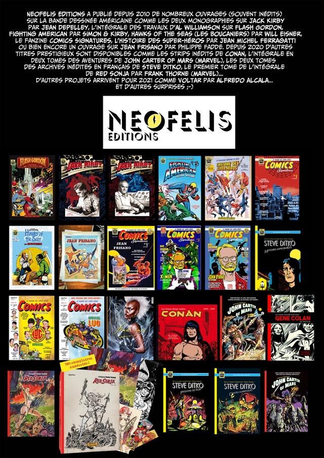 NEOFELIS EDITIONS A PUBLIE DEPUIS 2010 DE NOMBREUX OUVRAGES (SOUVENT INEDITS) SUR LA BANDE DESSINEE AMERICAINE COMME LES DEUX MONOGRAPHIES SUR JACK KIRBY PAR JEAN DEPELLEY, L'INTEGRALE DES TRAVAUX D'AL WILLIAMSON SUR FLASH FIGHTING AMERICAN PAR SIMON KIRBY, HAWKS OF THE SEAS CLES PAR WILL EISNER, LE FANZINE COMICS SIGNATURES, L'HISTOIRE DES SUPER-HEROS PAR JEAN MICHEL FERRAGATTI OU BIEN ENCORE UN OUVRAGE SUR JEAN FRISANO PAR PHILIPPE FADDE. DEPUIS 2020 D'AUTRES TITRES PRESTIGIEUX SONT DISPONIBLES COMME LES STRIPS INEDITS DE CONAN, EN DEUX TOMES DES AVENTURES DE JOHN CARTER OF MARS CMARVEL), LES DEUX TOMES DES ARCHIVES INEDITES EN FRANCAIS DE STEVE DITKO, LE PREMIER TOME DE DE RED SONJA PAR FRANK THORNE CMARVEL).. D'AUTRES PROJETS ARRIVENT POUR 2021 COMME VOLTAR PAR ALFREDO ALCALA.... ET D'AUTRES SURPRISES NEOFELIS EDITIONS JEAN STEVE DITKO FRISANO X-MEN CONAN GENE CO NEOFELIS FRANK THORNE CARTER STEVE DITKO STEVE DITKO OF