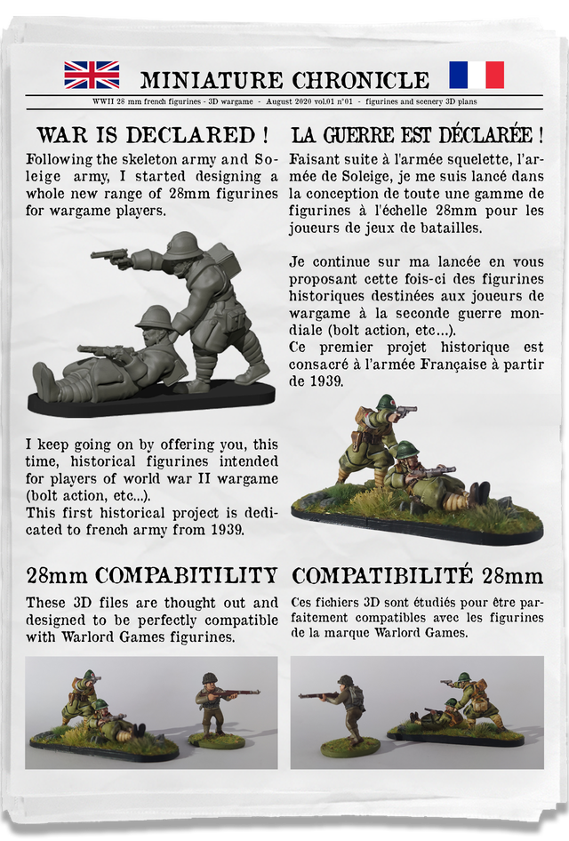 MINIATURE CHRONICLE WWII 28 mm french figurines - 3D wargame - August 2020 vol.01 n'01 - figurines and seenery 3D plans WAR IS DECLARED ! LA GUERRE EST DECLAREE ! Following the skeleton army and So- Faisant suite a I'armee squelette, I'ar- leige army, I started designing a mee de Soleige, je me suis lance dans whole new range of 28mm figurines la conception de toute une gamme de for wargame players figurines a I'echelle 28mm pour les joueurs de jeux de batailles. Je continue sur ma lancee en proposant cette fois-ci des figurines historiques destinees aux joueurs de wargame a la seconde guerre mon- diale (bolt action, etc...). Ce premier projet historique est consacre a I'armee Francaise a partir de 1939. I keep going on by offering you, this time, historical figurines intended for players of world war II wargame (bolt action, etc...). This first historical project is dedi- cated to french army from 1939. 28mm COMPABITILITY COMPATIBILITE 28mm These 3D files are thought out and Ces fichiers 3D sont etudies pour etre par- designed to be perfectly compatible faitement compatibles avec les figurines with Warlord Games figurines. de la marque Warlord Games.