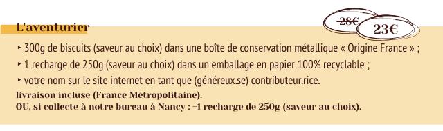 L'aventurier 23E 300g de biscuits (saveur au choix) dans une boite de conservation metallique Origine France 1 recharge de 250g (saveur au choix) dans un emballage en papier 100% recyclable votre nom sur le site internet en tant que (genereux.se) contributeur.rice. livraison incluse (France Metropolitaine). OU, si collecte notre bureau Nancy +1 recharge de 250g (saveur au choix)